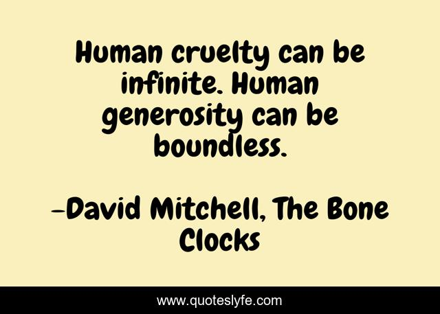 Human cruelty can be infinite. Human generosity can be boundless.