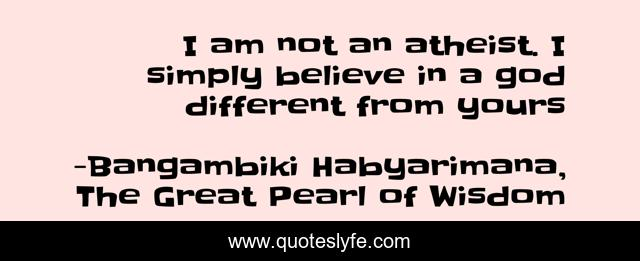 I am not an atheist. I simply believe in a god different from yours
