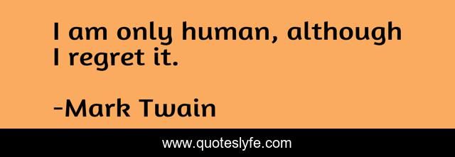 I am only human, although I regret it.