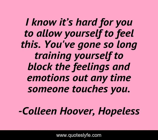 I know it's hard for you to allow yourself to feel this. You've gone so long training yourself to block the feelings and emotions out any time someone touches you.