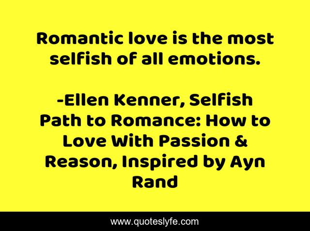 Romantic love is the most selfish of all emotions.