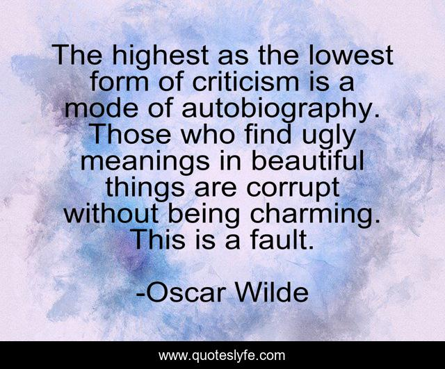 The highest as the lowest form of criticism is a mode of autobiography. Those who find ugly meanings in beautiful things are corrupt without being charming. This is a fault.