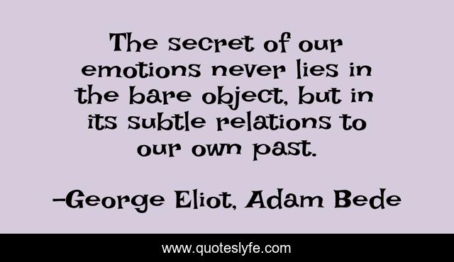 The secret of our emotions never lies in the bare object, but in its subtle relations to our own past.
