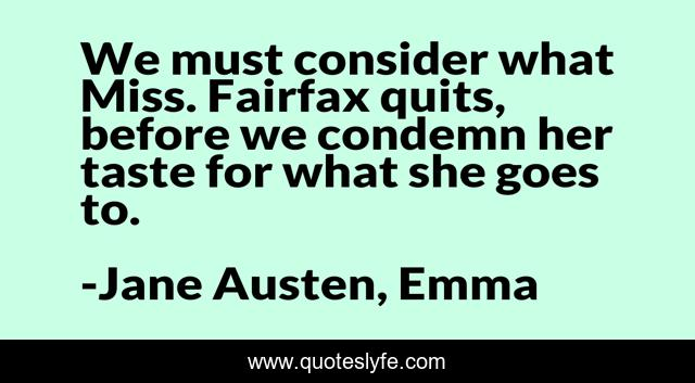 We must consider what Miss. Fairfax quits, before we condemn her taste for what she goes to.