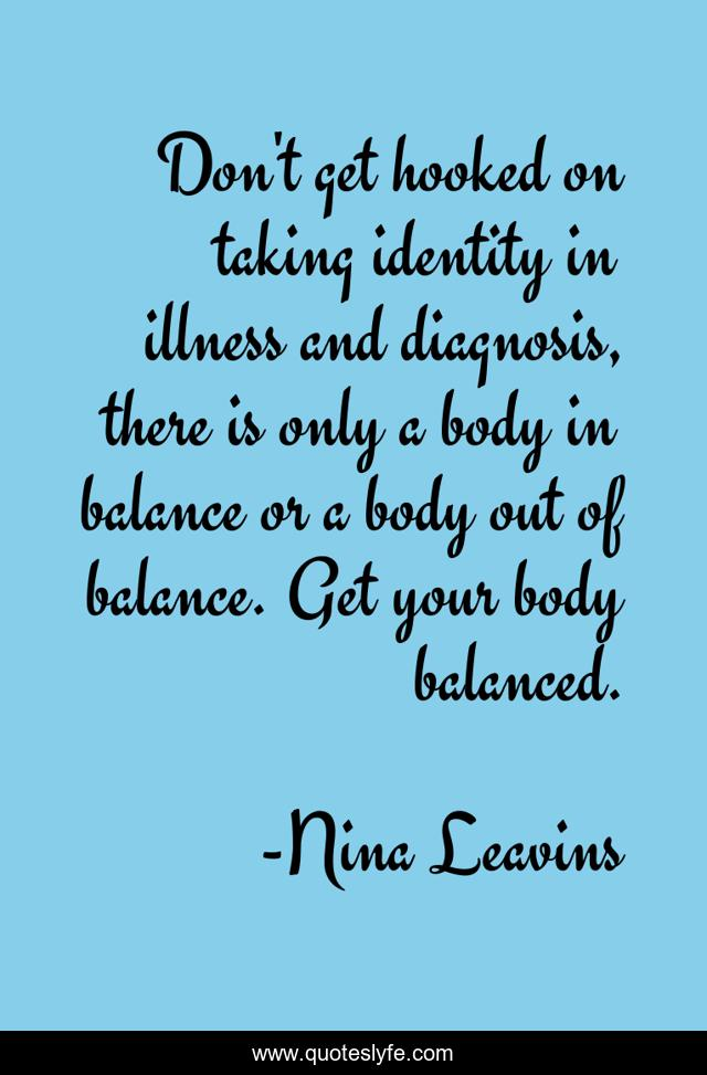 Don't get hooked on taking identity in illness and diagnosis, there is only a body in balance or a body out of balance. Get your body balanced.