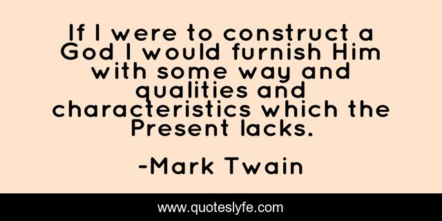 If I were to construct a God I would furnish Him with some way and qualities and characteristics which the Present lacks.