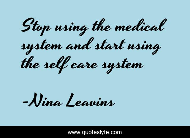 Stop using the medical system and start using the self care system