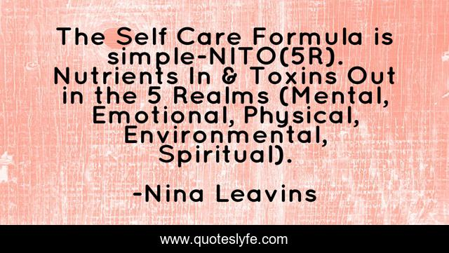 The Self Care Formula is simple-NITO(5R). Nutrients In & Toxins Out in the 5 Realms (Mental, Emotional, Physical, Environmental, Spiritual).