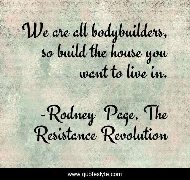 We are all bodybuilders, so build the house you want to live in.