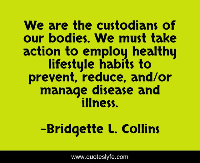 We are the custodians of our bodies. We must take action to employ healthy lifestyle habits to prevent, reduce, and/or manage disease and illness.