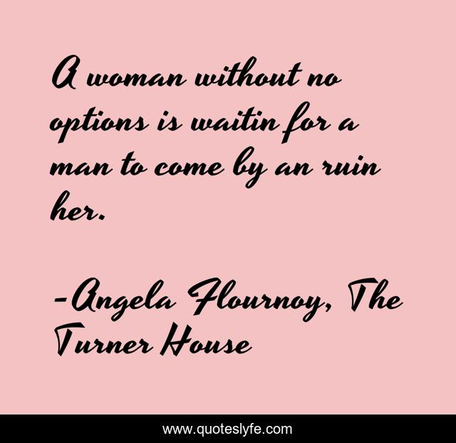 A woman without no options is waitin for a man to come by an ruin her.