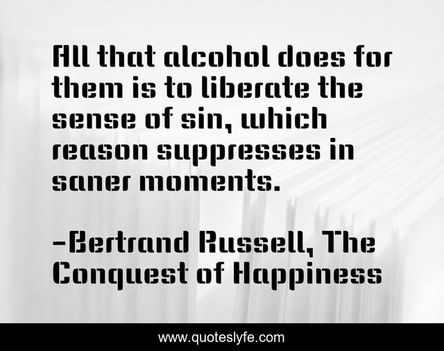 All that alcohol does for them is to liberate the sense of sin, which reason suppresses in saner moments.