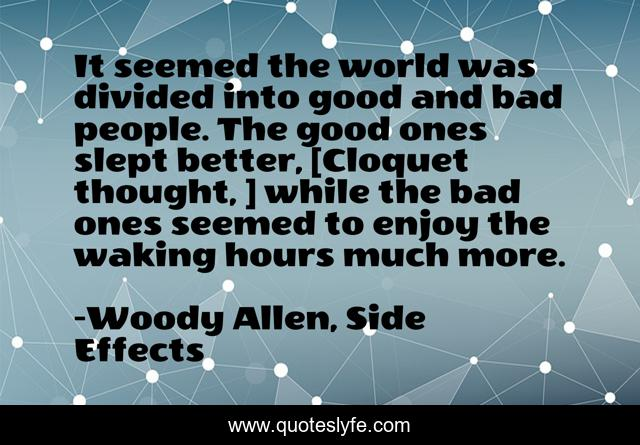 It seemed the world was divided into good and bad people. The good ones slept better, [Cloquet thought, ] while the bad ones seemed to enjoy the waking hours much more.