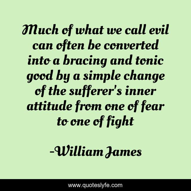 Much of what we call evil can often be converted into a bracing and tonic good by a simple change of the sufferer's inner attitude from one of fear to one of fight