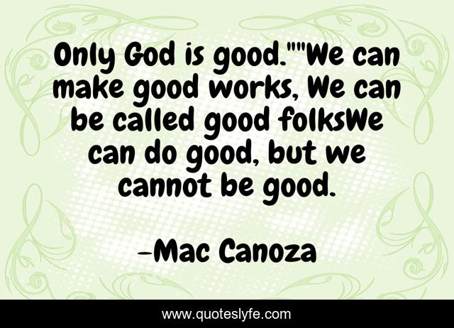 Only God is good.