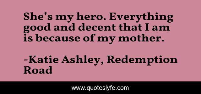 She's my hero. Everything good and decent that I am is because of my mother.