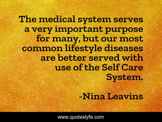 The medical system serves a very important purpose for many, but our most common lifestyle diseases are better served with use of the Self Care System.