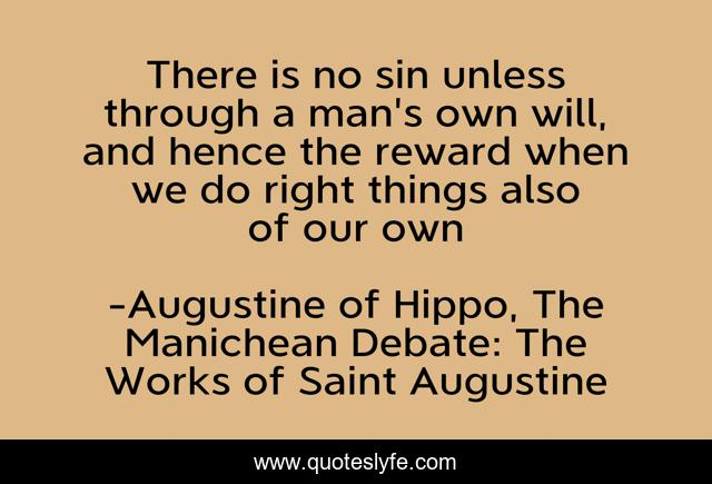 There is no sin unless through a man's own will, and hence the reward when we do right things also of our own