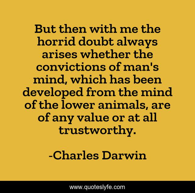 But then with me the horrid doubt always arises whether the convictions of man's mind, which has been developed from the mind of the lower animals, are of any value or at all trustworthy.
