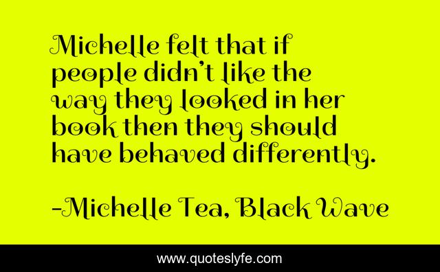 Michelle felt that if people didn't like the way they looked in her book then they should have behaved differently.