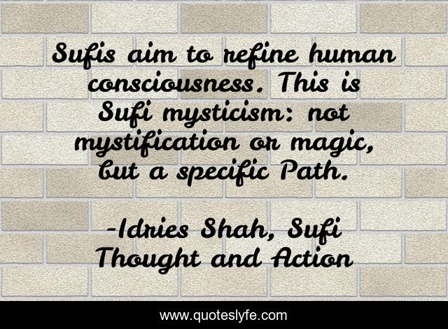 Sufis aim to refine human consciousness. This is Sufi mysticism: not mystification or magic, but a specific Path.