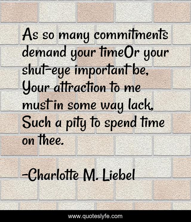 As so many commitments demand your timeOr your shut-eye important be, Your attraction to me must in some way lack, Such a pity to spend time on thee.