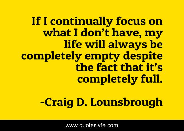 If I continually focus on what I don't have, my life will always be completely empty despite the fact that it's completely full.