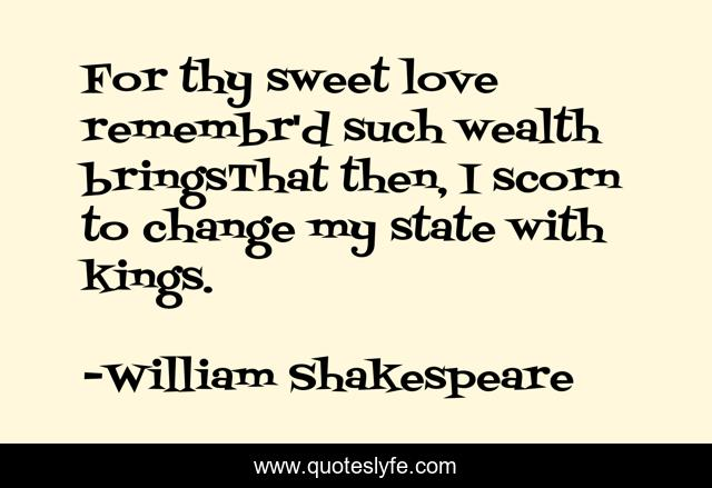 For thy sweet love remembr'd such wealth bringsThat then, I scorn to change my state with kings.