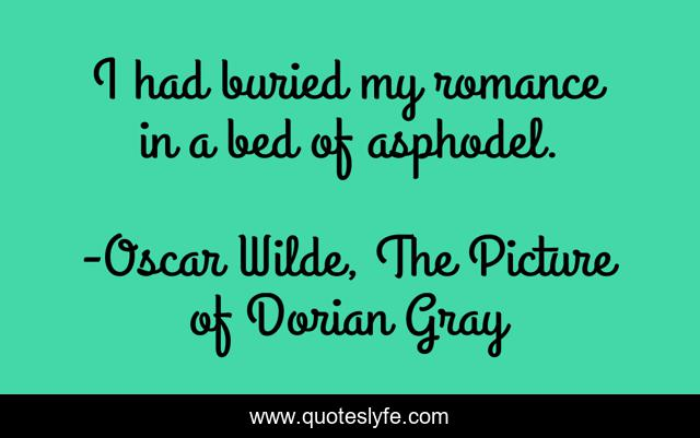 I had buried my romance in a bed of asphodel.