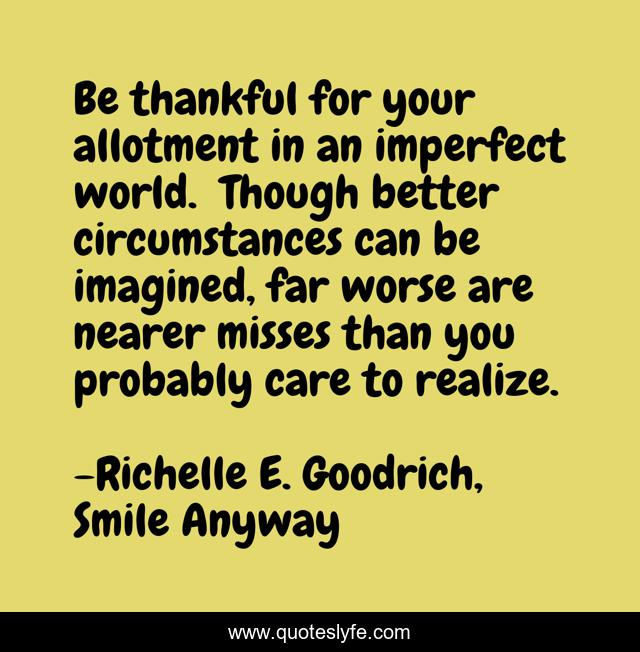Be thankful for your allotment in an imperfect world. Though better circumstances can be imagined, far worse are nearer misses than you probably care to realize.