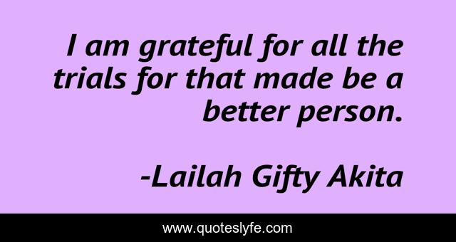 I am grateful for all the trials for that made be a better person.
