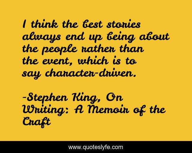 I think the best stories always end up being about the people rather than the event, which is to say character-driven.