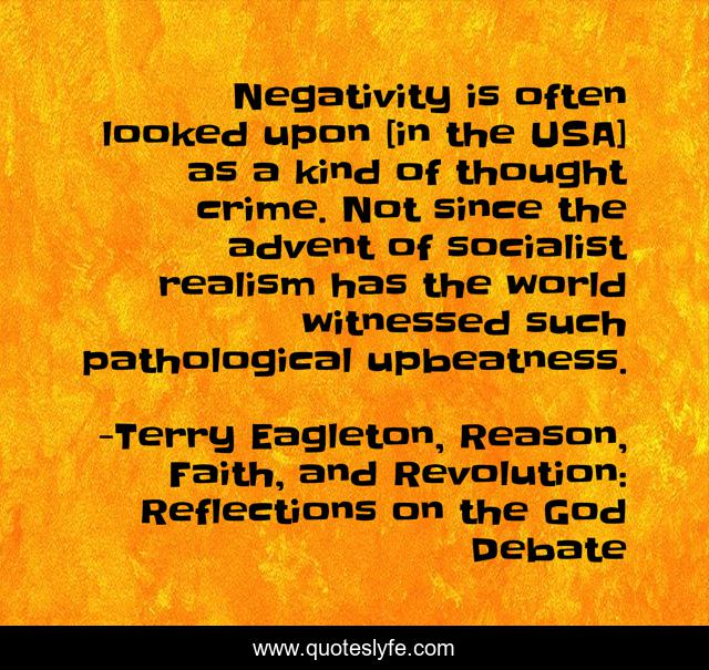 Negativity is often looked upon [in the USA] as a kind of thought crime. Not since the advent of socialist realism has the world witnessed such pathological upbeatness.