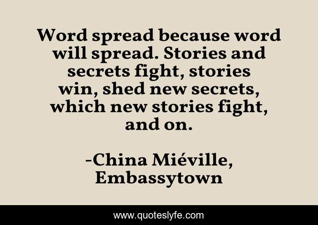 Word spread because word will spread. Stories and secrets fight, stories win, shed new secrets, which new stories fight, and on.