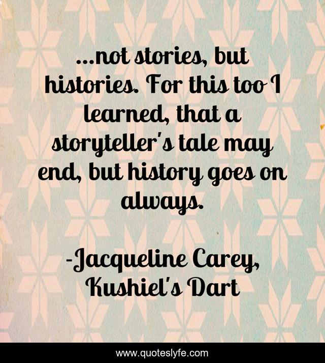 ...not stories, but histories. For this too I learned, that a storyteller's tale may end, but history goes on always.