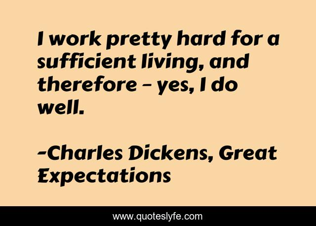 I work pretty hard for a sufficient living, and therefore – yes, I do well.