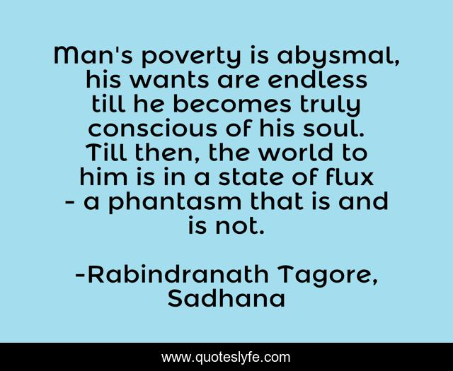 Man's poverty is abysmal, his wants are endless till he becomes truly conscious of his soul. Till then, the world to him is in a state of flux - a phantasm that is and is not.