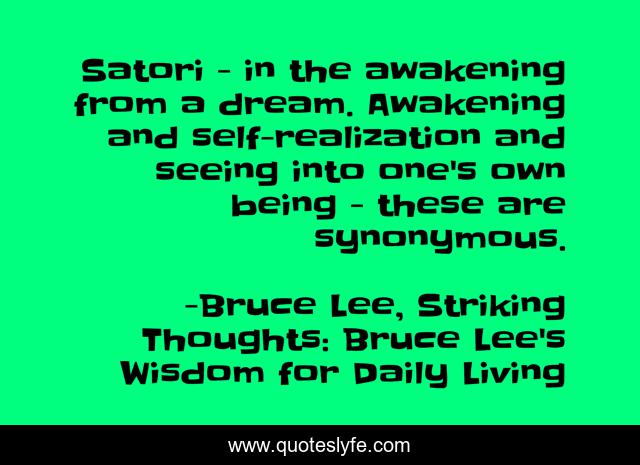Satori - in the awakening from a dream. Awakening and self-realization and seeing into one's own being - these are synonymous.