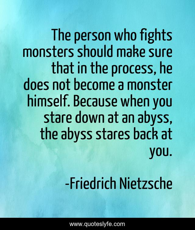 The person who fights monsters should make sure that in the process, he does not become a monster himself. Because when you stare down at an abyss, the abyss stares back at you.