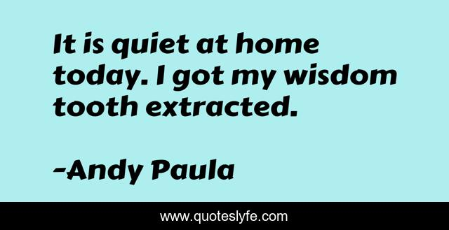 It Is Quiet At Home Today I Got My Wisdom Tooth Extracted Quote By Andy Paula Quoteslyfe