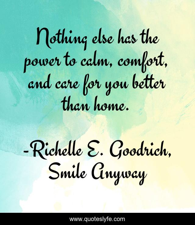 Nothing else has the power to calm, comfort, and care for you better than home.