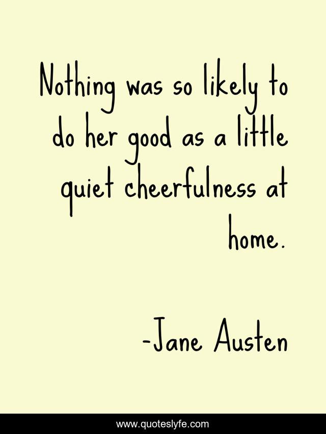 Nothing was so likely to do her good as a little quiet cheerfulness at home.