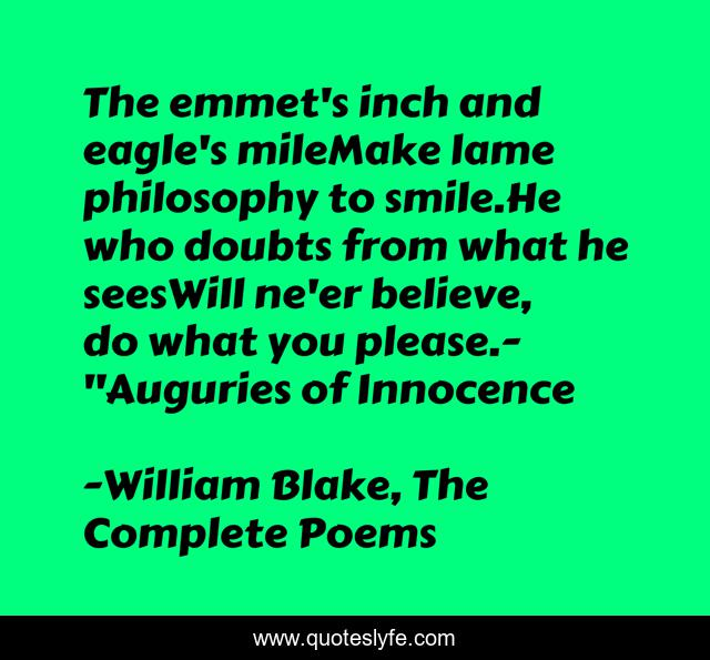 The emmet's inch and eagle's mileMake lame philosophy to smile.He who doubts from what he seesWill ne'er believe, do what you please.-