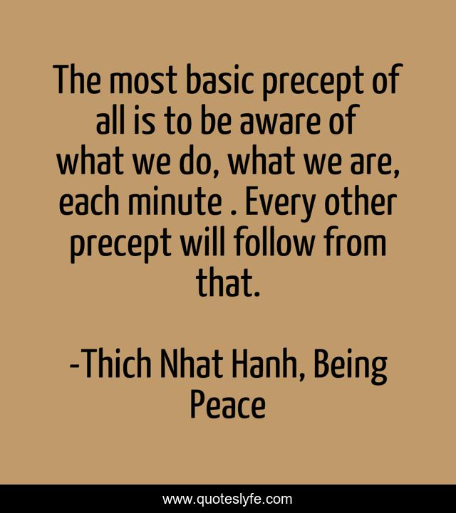 The most basic precept of all is to be aware of what we do, what we are, each minute . Every other precept will follow from that.