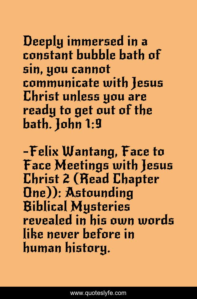 Deeply immersed in a constant bubble bath of sin, you cannot communicate with Jesus Christ unless you are ready to get out of the bath. John 1:9