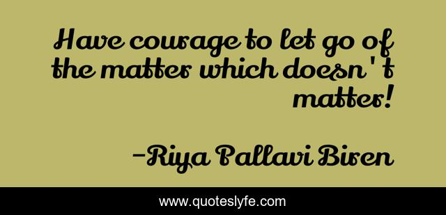 Have courage to let go of the matter which doesn't matter!