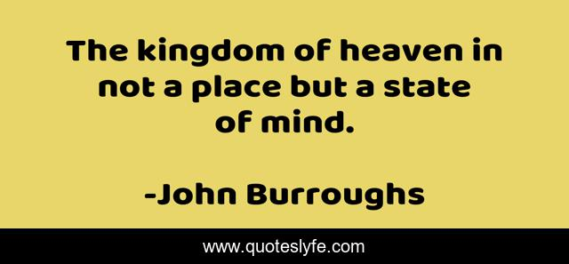 The kingdom of heaven in not a place but a state of mind.