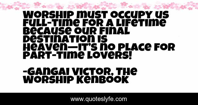 Worship must occupy us full-time for a lifetime because our final destination is Heaven—it's no place for part-time lovers!