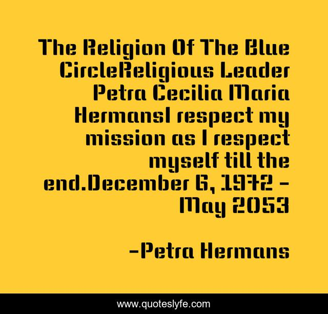 The Religion Of The Blue CircleReligious Leader Petra Cecilia Maria HermansI respect my mission as I respect myself till the end.December 6, 1972 - May 2053