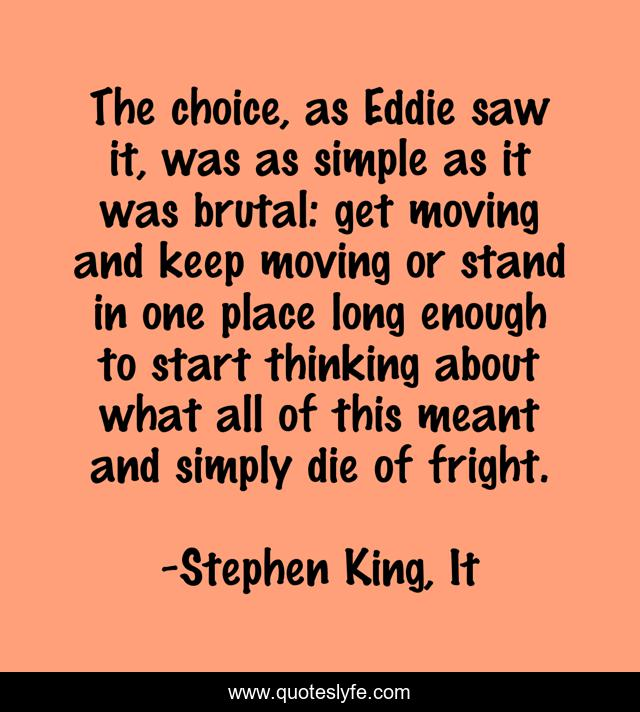 The choice, as Eddie saw it, was as simple as it was brutal: get moving and keep moving or stand in one place long enough to start thinking about what all of this meant and simply die of fright.